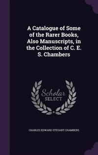 A Catalogue of Some of the Rarer Books, Also Manuscripts, in the Collection of C. E. S. Chambers by Charles Edward Steuart Chambers