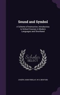 Sound and Symbol: A Scheme of Instruction, Introductory to School Courses in Modern Languages and…