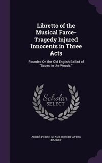 Libretto of the Musical Farce-Tragedy Injured Innocents in Three Acts: Founded On the Old English…