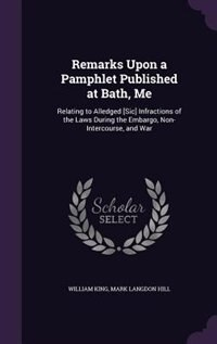 Remarks Upon a Pamphlet Published at Bath, Me: Relating to Alledged [Sic] Infractions of the Laws During the Embargo, Non-Intercourse, and War de William King