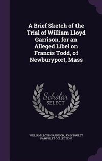 A Brief Sketch of the Trial of William Lloyd Garrison, for an Alleged Libel on Francis Todd, of…