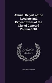 Annual Report of the Receipts and Expenditures of the City of Concord Volume 1884 by Concord Concord