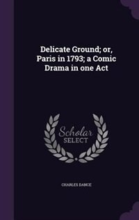 Delicate Ground; or, Paris in 1793; a Comic Drama in one Act