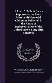J. Fred. C. Talbott (late a Representative From Maryland) Memorial Addresses Delivered in the House…