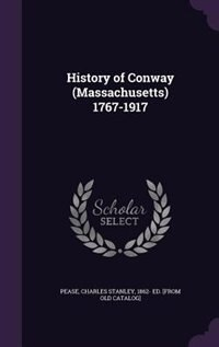 History of Conway (Massachusetts) 1767-1917 by Charles Stanley 1862- Ed. [from Pease