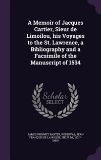 A Memoir of Jacques Cartier, Sieur de Limoilou, his Voyages to the St. Lawrence, a Bibliography and…