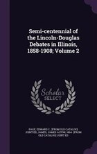 Semi-centennial of the Lincoln-Douglas Debates in Illinois, 1858-1908; Volume 2