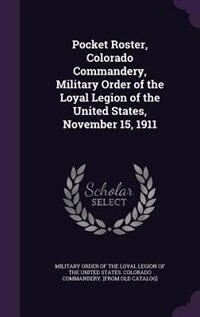 Pocket Roster, Colorado Commandery, Military Order of the Loyal Legion of the United States, November 15, 1911 by Military Order Of The Loyal Legion Of Th