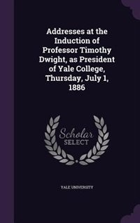 Addresses at the Induction of Professor Timothy Dwight, as President of Yale College, Thursday, July 1, 1886 by Yale University