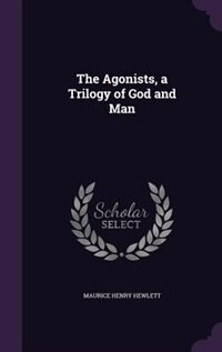 The Agonists, a Trilogy of God and Man by Maurice Henry Hewlett