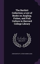 The Bartlett Collection; a List of Books on Angling, Fishes, and Fish Culture in Harvard College…