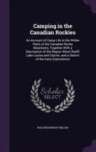 Camping in the Canadian Rockies: An Account of Camp Life in the Wilder Parts of the Canadian Rocky…