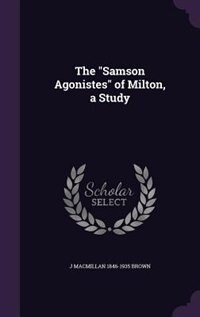 "The ""Samson Agonistes"" of Milton, a Study by J Macmillan 1846-1935 Brown"