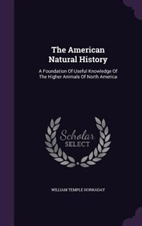 The American Natural History: A Foundation Of Useful Knowledge Of The Higher Animals Of North America by William Temple Hornaday