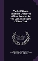 Table Of Cases, Involving Questions Of Law Peculiar To The City And County Of New York