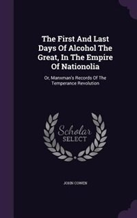 The First And Last Days Of Alcohol The Great, In The Empire Of Nationolia: Or, Manxman's Records Of The Temperance Revolution by John Cowen