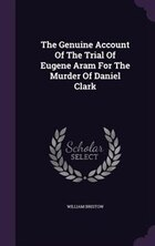 The Genuine Account Of The Trial Of Eugene Aram For The Murder Of Daniel Clark