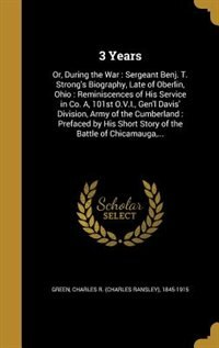 3 Years: Or, During the War : Sergeant Benj. T. Strong's Biography, Late of Oberlin, Ohio…