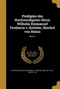 Predigten des Hochwurdigsten Herrn Wilhelm Emmanuel Freiherrn v. Ketteler, Bischof von Mainz; Band 1
