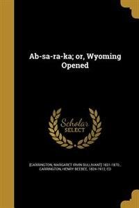 Ab-sa-ra-ka; or, Wyoming Opened