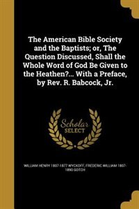 The American Bible Society and the Baptists; or, The Question Discussed, Shall the Whole Word of…