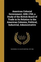 American Colonial Government, 1696-1765, a Study of the British Board of Trade in Its Relation to…