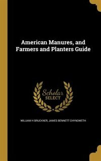American Manures, and Farmers and Planters Guide