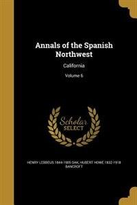 Annals of the Spanish Northwest: California; Volume 6 by Henry Lebbeus 1844-1905 Oak