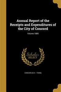 Annual Report of the Receipts and Expenditures of the City of Concord; Volume 1889 by Concord (n.h. : Town)