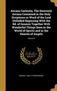 Arcana Caelestia, The Heavenly Arcana Contained in the Holy Scriptures or Word of the Lord Unfolded Beginning With the Bd. of Genesis Together With Wo by Emanuel 1688-1772 Swedenborg
