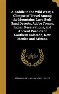 A-saddle in the Wild West; a Glimpse of Travel Among the Mountains, Lava Beds, Sand Deserts, Adobe Towns, Indian Reservations, and Ancient Pueblos of  by William H. (William Henry) 185 Rideing