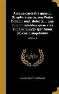 Arcana caelestia quae in Scriptura sacra, seu Verbo Domini sunt, detecta ... una cum mirabilibus quae visa sunt in mundo spirituum [et] coelo angelorum; Volumen 5 by Emanuel 1688-1772 Swedenborg