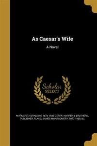 As Caesar's Wife: A Novel by Margarita Spalding 1870-1939 Gerry
