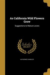 As California Wild Flowers Grow by Katherine Chandler