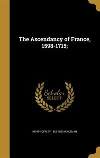 The Ascendancy of France, 1598-1715; by Henry Offley 1852-1899 Wakeman
