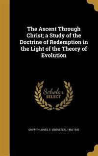 The Ascent Through Christ; a Study of the Doctrine of Redemption in the Light of the Theory of Evolution by E. (Ebenezer) 1860-1942 Griffith-Jones