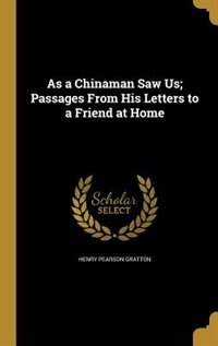 As a Chinaman Saw Us; Passages From His Letters to a Friend at Home by Henry Pearson Gratton