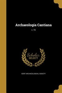 Archaeologia Cantiana; v. 15 by Kent Archaeological Society