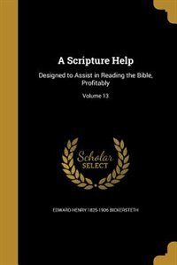 A Scripture Help: Designed to Assist in Reading the Bible, Profitably; Volume 13 by Edward Henry 1825-1906 Bickersteth
