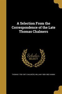 A Selection From the Correspondence of the Late Thomas Chalmers by Thomas 1780-1847 Chalmers