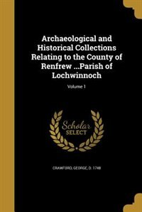 Archaeological and Historical Collections Relating to the County of Renfrew ...Parish of Lochwinnoch; Volume 1 by George d. 1748 Crawford