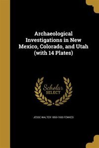 Archaeological Investigations in New Mexico, Colorado, and Utah (with 14 Plates) by Jesse Walter 1850-1930 Fewkes