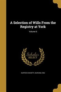 A Selection of Wills From the Registry at York; Volume 6 by Durham Eng Surtees Society