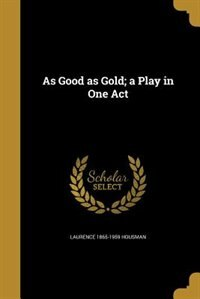 As Good as Gold; a Play in One Act by Laurence 1865-1959 Housman