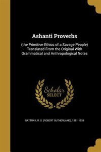Ashanti Proverbs: (the Primitive Ethics of a Savage People) Translated From the Original With Grammatical and Anthrop by R. S. (Robert Sutherland) 1881 Rattray