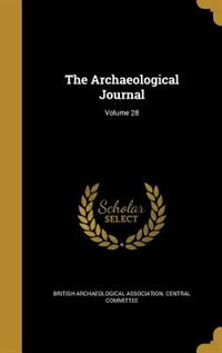 The Archaeological Journal; Volume 28 by British Archaeological Association. Cent