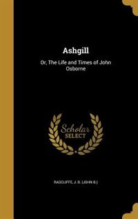 Ashgill: Or, The Life and Times of John Osborne by J. B. (John B.) Radcliffe