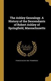 The Ashley Genealogy. A History of the Descendants of Robert Ashley of Springfield, Massachusetts by Francis Bacon 1866- Trowbridge