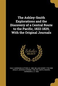 The Ashley-Smith Explorations and the Discovery of a Central Route to the Pacific, 1822-1829, With the Original Journals by Harrison Clifford b. 1885 Dale