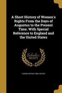A Short History of Women's Rights From the Days of Augustus to the Present Time. With Special Reference to England and the United States by Eugene Arthur 1884- Hecker